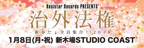 Resistar Records PRESENTS 「治外法権-新春だょ全員集合!!2018-」